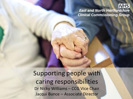 Supporting people with caring responsibilities Dr Nicky Williams – CCG Vice Chair Jacqui Bunce – Associate Director.