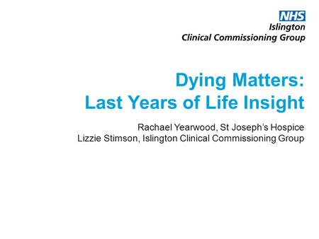 Dying Matters: Last Years of Life Insight Rachael Yearwood, St Joseph's Hospice Lizzie Stimson, Islington Clinical Commissioning Group.