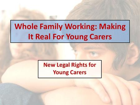 Whole Family Working: Making It Real For Young Carers New Legal Rights for Young Carers.