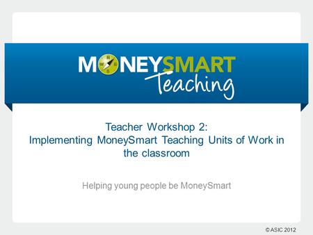 © ASIC 2012 Teacher Workshop 2: Implementing MoneySmart Teaching Units of Work in the classroom Helping young people be MoneySmart.