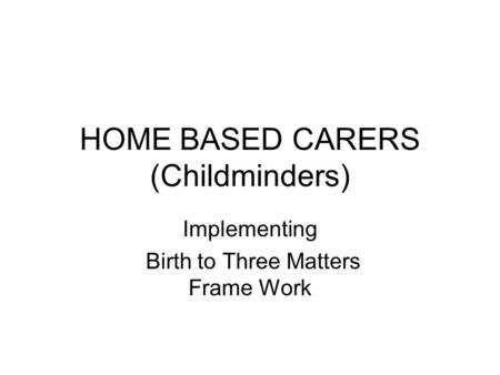 HOME BASED CARERS (Childminders) Implementing Birth to Three Matters Frame Work.