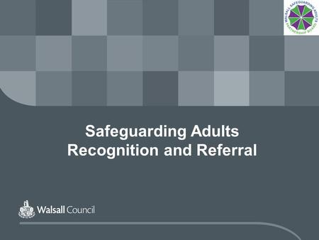 Safeguarding Adults Recognition and Referral. www.walsall.gov.uk Safeguarding Adults A safeguarding alert is not about being sure, it is about being unsure.....