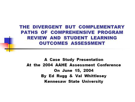 THE DIVERGENT BUT COMPLEMENTARY PATHS OF COMPREHENSIVE PROGRAM REVIEW AND STUDENT LEARNING OUTCOMES ASSESSMENT A Case Study Presentation At the 2004 AAHE.