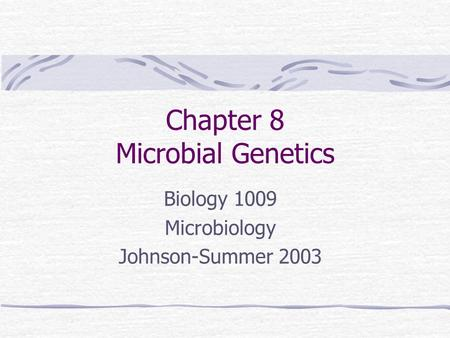 Chapter 8 Microbial Genetics Biology 1009 Microbiology Johnson-Summer 2003.