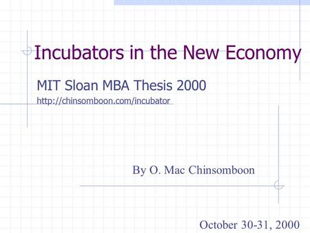 Incubators in the New Economy MIT Sloan MBA Thesis 2000  By O. Mac Chinsomboon October 30-31, 2000.