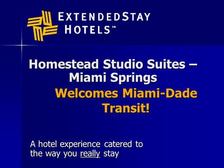 Homestead Studio Suites – Miami Springs A hotel experience catered to the way you really stay Welcomes Miami-Dade Transit!