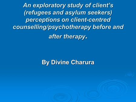An exploratory study of client's (refugees and asylum seekers) perceptions on client-centred counselling/psychotherapy before and after therapy. By Divine.