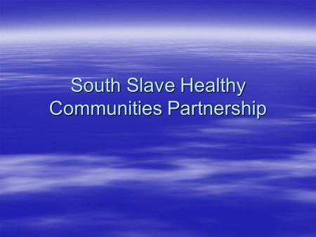 South Slave Healthy Communities Partnership. WHO  HRHSSA  FSHSSA  South Slave Divisional Educational Council  South Slave Career development Centres.