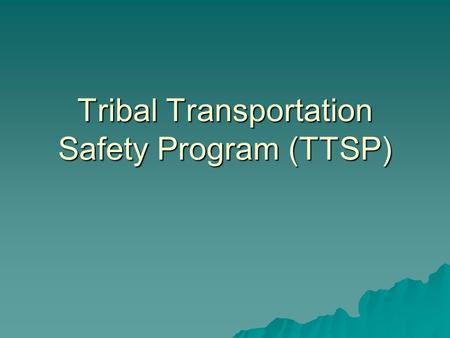 Tribal Transportation Safety Program (TTSP). Overview  Guidance  Application  Coordination  Issues to discuss.
