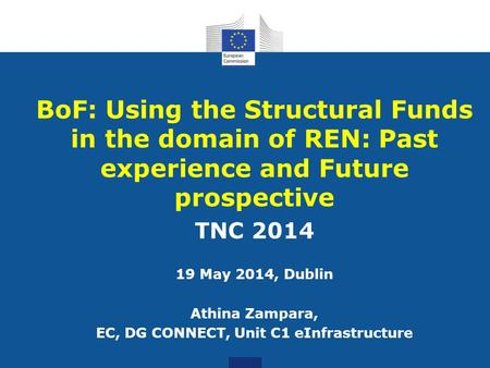 BoF: Using the Structural Funds in the domain of REN: Past experience and Future prospective TNC 2014 19 May 2014, Dublin Athina Zampara, EC, DG CONNECT,