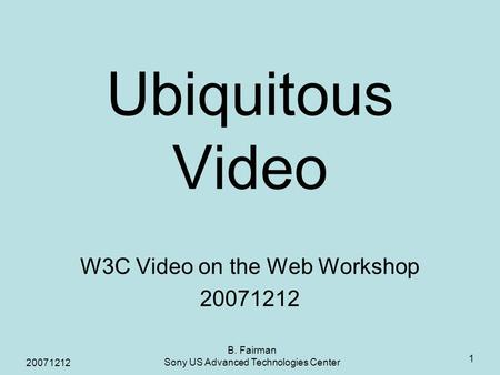 20071212 B. Fairman Sony US Advanced Technologies Center 1 Ubiquitous Video W3C Video on the Web Workshop 20071212.