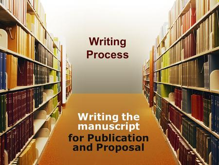 Writing Process Writing the manuscript for Publication and Proposal.