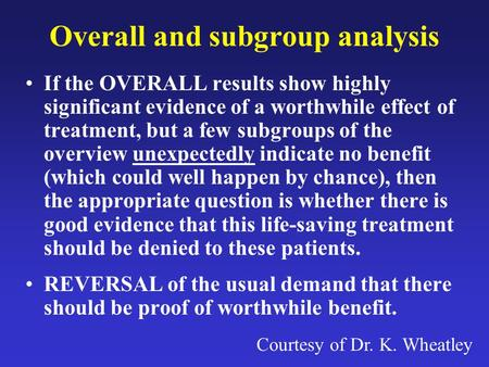 Overall and subgroup analysis If the OVERALL results show highly significant evidence of a worthwhile effect of treatment, but a few subgroups of the overview.