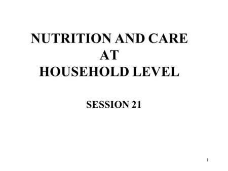 1 NUTRITION AND CARE AT HOUSEHOLD LEVEL SESSION 21.