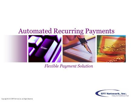 Copyright © 2005 EFT Network, Inc. All Rights Reserved. Automated Recurring Payments Flexible Payment Solution.