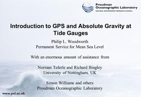 Www.pol.ac.uk Philip L. Woodworth Permanent Service for Mean Sea Level With an enormous amount of assistance from Norman Teferle and Richard Bingley University.