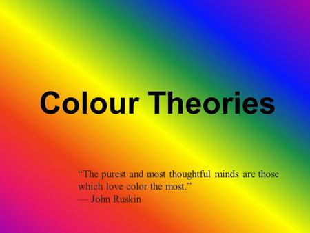 "Colour Theories ""The purest and most thoughtful minds are those which love color the most."" — John Ruskin."