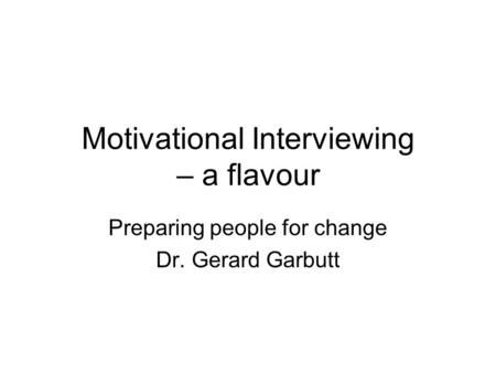 Motivational Interviewing – a flavour Preparing people for change Dr. Gerard Garbutt.