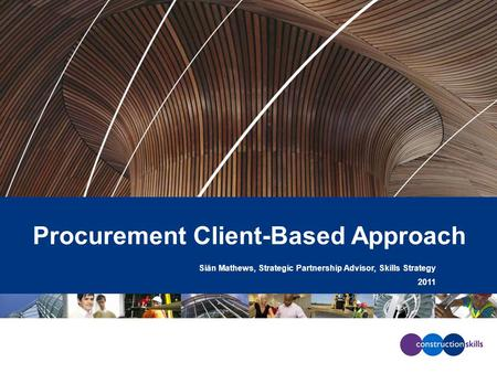 Procurement Client-Based Approach Siân Mathews, Strategic Partnership Advisor, Skills Strategy 2011.