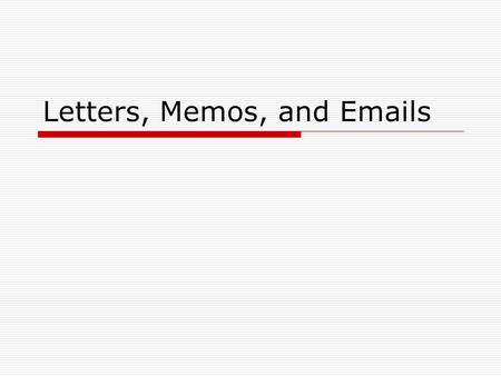 Letters, Memos, and Emails. The Letter (Used generally outside the organization)  Return Address  Date  Inside Address  Salutation  Body  Complimentary.