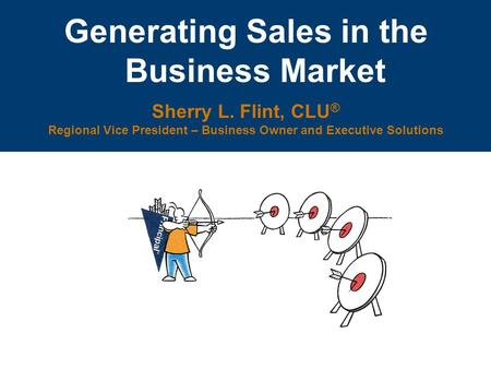 Generating Sales in the Business Market Sherry L. Flint, CLU ® Regional Vice President – Business Owner and Executive Solutions.