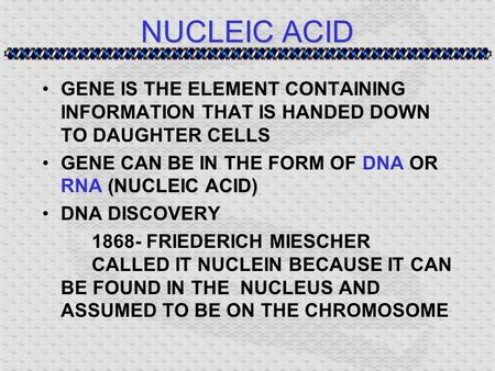 NUCLEIC ACID GENE IS THE ELEMENT CONTAINING INFORMATION THAT IS HANDED DOWN TO DAUGHTER CELLS (NUCLEIC ACID)GENE CAN BE IN THE FORM OF DNA OR RNA (NUCLEIC.