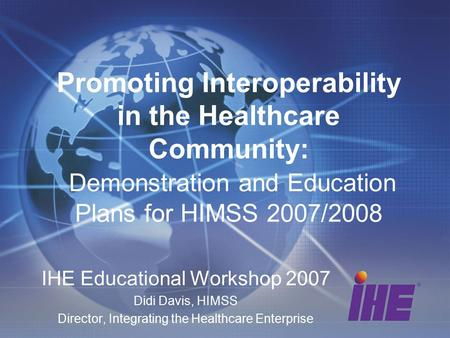 Promoting Interoperability in the Healthcare Community: Demonstration and Education Plans for HIMSS 2007/2008 IHE Educational Workshop 2007 Didi Davis,