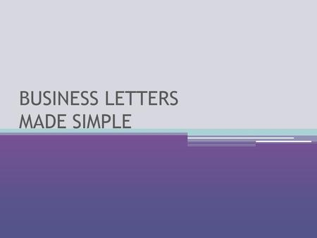 BUSINESS LETTERS MADE SIMPLE. PURPOSE What do I want the reader to know? What kind of business letter am I writing? ▫Letter of inquiry ▫Letter of application.