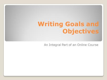 Writing Goals and Objectives An Integral Part of an Online Course.