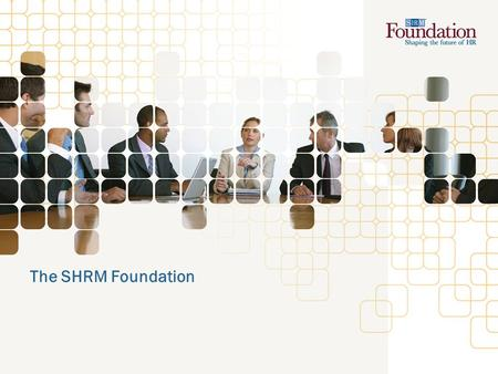 The SHRM Foundation. SHRM Foundation Overview Nonprofit affiliate of the Society for Human Resource Management (SHRM) Legally separate, 501(c)(3) organization.