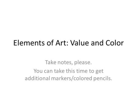 Elements of Art: Value and Color Take notes, please. You can take this time to get additional markers/colored pencils.