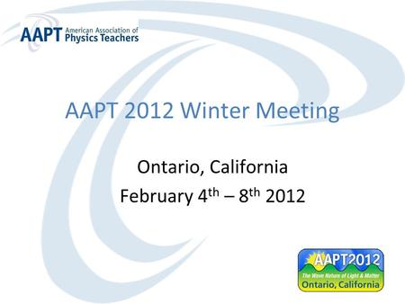 AAPT 2012 Winter Meeting Ontario, California February 4 th – 8 th 2012.