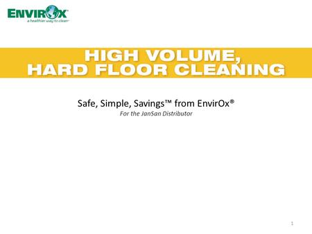 Safe, Simple, Savings™ from EnvirOx® For the JanSan Distributor 1.