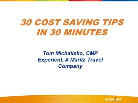30 COST SAVING TIPS IN 30 MINUTES Tom Michalisko, CMP Experient, A Maritz Travel Company.