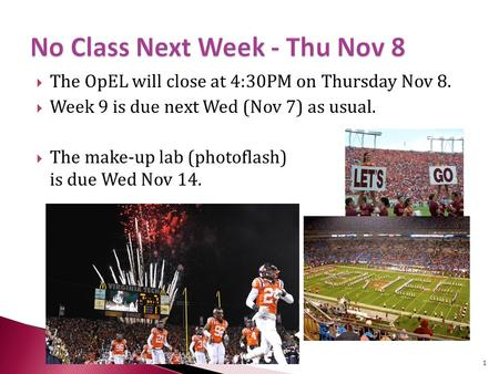  The OpEL will close at 4:30PM on Thursday Nov 8.  Week 9 is due next Wed (Nov 7) as usual.  The make-up lab (photoflash) is due Wed Nov 14. 1.