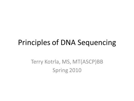 Principles of DNA Sequencing Terry Kotrla, MS, MT(ASCP)BB Spring 2010.