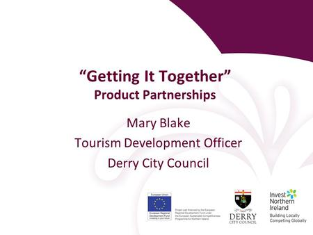 """Getting It Together"" Product Partnerships Mary Blake Tourism Development Officer Derry City Council."