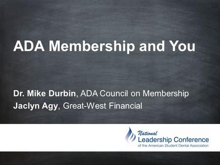 ADA Membership and You Dr. Mike Durbin, ADA Council on Membership Jaclyn Agy, Great-West Financial.