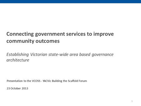 Connecting government services to improve community outcomes Establishing Victorian state-wide area based governance architecture Presentation to the VCOSS.