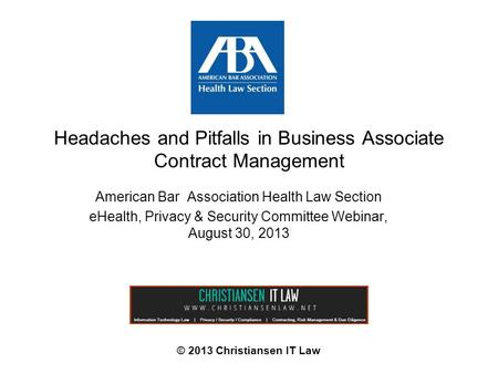 Headaches and Pitfalls in Business Associate Contract Management © 2013 Christiansen IT Law American Bar Association Health Law Section eHealth, Privacy.