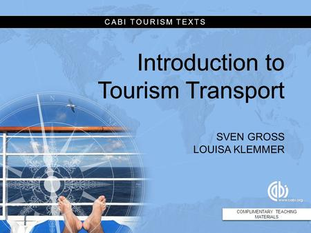 CABI TOURISM TEXTS Introduction to Tourism Transport SVEN GROSS LOUISA KLEMMER COMPLIMENTARY TEACHING MATERIALS CABI TOURISM TEXTS Introduction to Tourism.