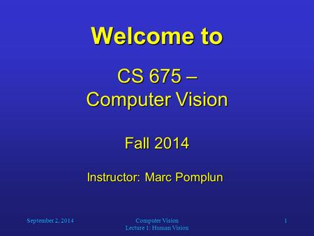 September 2, 2014Computer Vision Lecture 1: Human Vision 1 Welcome to CS 675 – Computer Vision Fall 2014 Instructor: Marc Pomplun Instructor: Marc Pomplun.