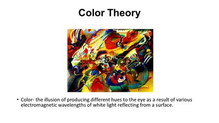 Color Theory Color- the illusion of producing different hues to the eye as a result of various electromagnetic wavelengths of white light reflecting from.