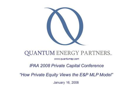 "IPAA 2008 Private Capital Conference IPAA 2008 Private Capital Conference ""How Private Equity Views the E&P MLP Model"" January 16, 2008 QUANTUM ENERGY."