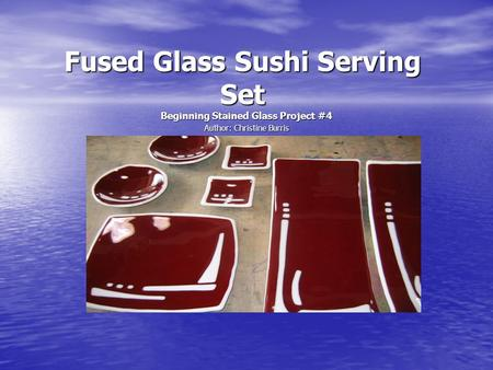 Fused Glass Sushi Serving Set Beginning Stained Glass Project #4 Author: Christine Burris.