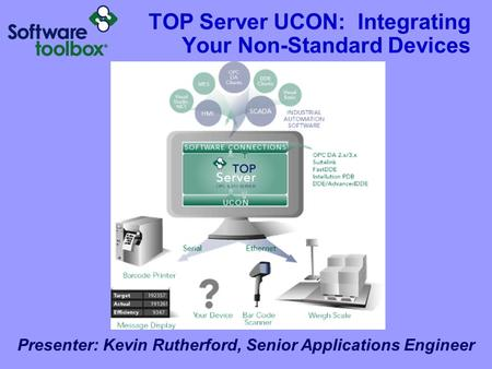 TOP Server UCON: Integrating Your Non-Standard Devices Presenter: Kevin Rutherford, Senior Applications Engineer.