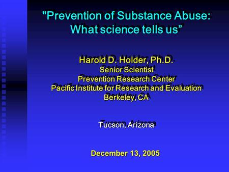 "Prevention of Substance Abuse: What science tells us"" Harold D. Holder, Ph.D. Senior Scientist Prevention Research Center Pacific Institute for Research."