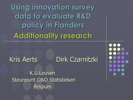 Using innovation survey data to evaluate R&D policy in Flanders Additionality research Kris Aerts Dirk Czarnitzki K.U.Leuven K.U.Leuven Steunpunt O&O Statistieken.