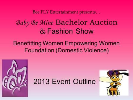 Bee FLY Entertainment presents… Baby Be Mine Bachelor Auction & Fashion Show Benefitting Women Empowering Women Foundation (Domestic Violence) 2013 Event.