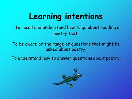 Learning intentions To recall and understand how to go about reading a poetry text. To be aware of the range of questions that might be asked about poetry.